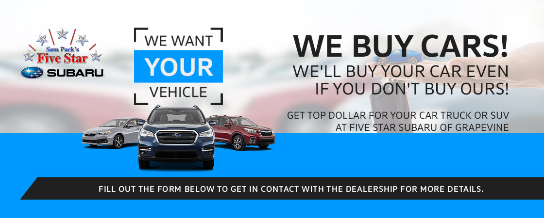 We Buy Cars! We'll buy your car even if you don't buy ours! Get top dollar for your car, truck, or SUV at Five Star Subaru of Grapevine. Fill out the form to get in contact with the dealership for more details.